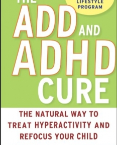 The ADD and ADHD Cure: The Natural Way to Treat Hyperactivity and Refocus Your Child